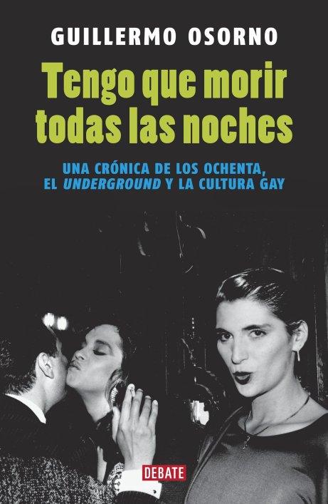 Tengo que morir todas las noches. El underground y la cultura gay de los ochenta. Guillermo Osorno